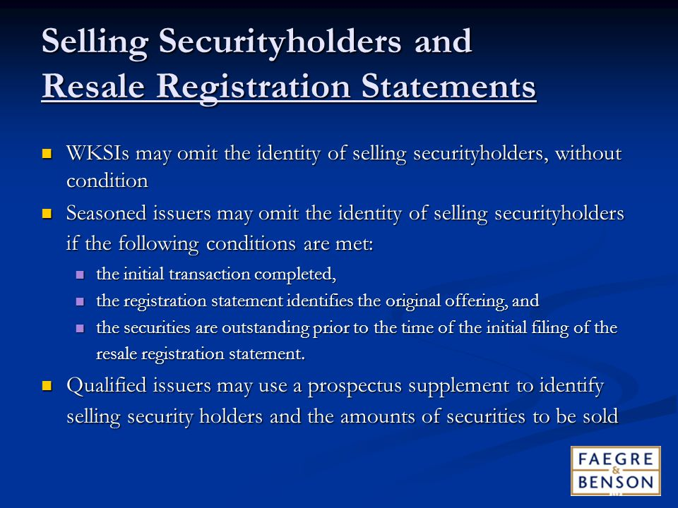 Selling Securityholders and Resale Registration Statements WKSIs may omit the identity of selling securityholders, without condition WKSIs may omit the identity of selling securityholders, without condition Seasoned issuers may omit the identity of selling securityholders if the following conditions are met: Seasoned issuers may omit the identity of selling securityholders if the following conditions are met: the initial transaction completed, the initial transaction completed, the registration statement identifies the original offering, and the registration statement identifies the original offering, and the securities are outstanding prior to the time of the initial filing of the resale registration statement.