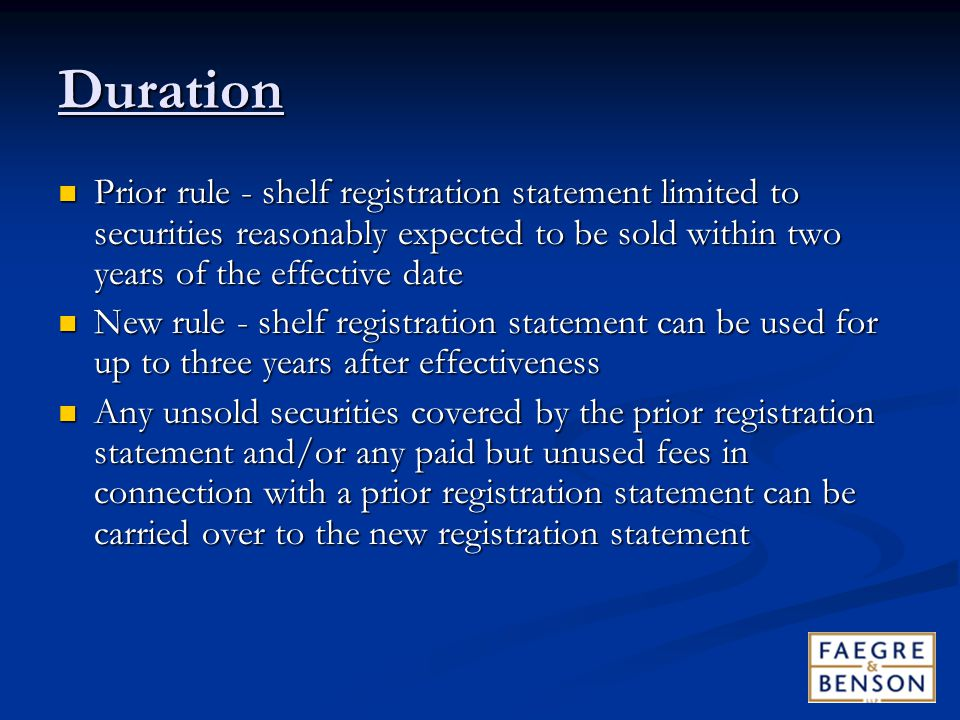 Duration Prior rule - shelf registration statement limited to securities reasonably expected to be sold within two years of the effective date Prior rule - shelf registration statement limited to securities reasonably expected to be sold within two years of the effective date New rule - shelf registration statement can be used for up to three years after effectiveness New rule - shelf registration statement can be used for up to three years after effectiveness Any unsold securities covered by the prior registration statement and/or any paid but unused fees in connection with a prior registration statement can be carried over to the new registration statement Any unsold securities covered by the prior registration statement and/or any paid but unused fees in connection with a prior registration statement can be carried over to the new registration statement