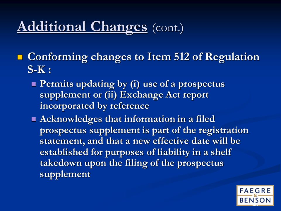 Additional Changes (cont.) Conforming changes to Item 512 of Regulation S-K : Conforming changes to Item 512 of Regulation S-K : Permits updating by (i) use of a prospectus supplement or (ii) Exchange Act report incorporated by reference Permits updating by (i) use of a prospectus supplement or (ii) Exchange Act report incorporated by reference Acknowledges that information in a filed prospectus supplement is part of the registration statement, and that a new effective date will be established for purposes of liability in a shelf takedown upon the filing of the prospectus supplement Acknowledges that information in a filed prospectus supplement is part of the registration statement, and that a new effective date will be established for purposes of liability in a shelf takedown upon the filing of the prospectus supplement