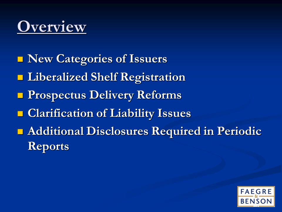 Overview New Categories of Issuers New Categories of Issuers Liberalized Shelf Registration Liberalized Shelf Registration Prospectus Delivery Reforms Prospectus Delivery Reforms Clarification of Liability Issues Clarification of Liability Issues Additional Disclosures Required in Periodic Reports Additional Disclosures Required in Periodic Reports