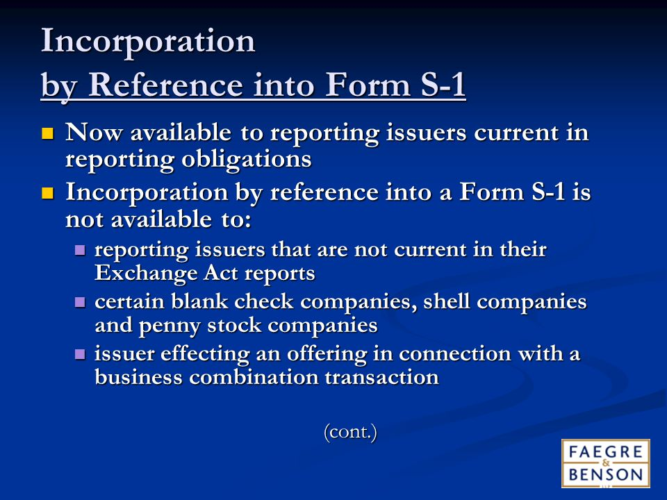 Incorporation by Reference into Form S-1 Now available to reporting issuers current in reporting obligations Now available to reporting issuers current in reporting obligations Incorporation by reference into a Form S-1 is not available to: Incorporation by reference into a Form S-1 is not available to: reporting issuers that are not current in their Exchange Act reports reporting issuers that are not current in their Exchange Act reports certain blank check companies, shell companies and penny stock companies certain blank check companies, shell companies and penny stock companies issuer effecting an offering in connection with a business combination transaction issuer effecting an offering in connection with a business combination transaction(cont.)