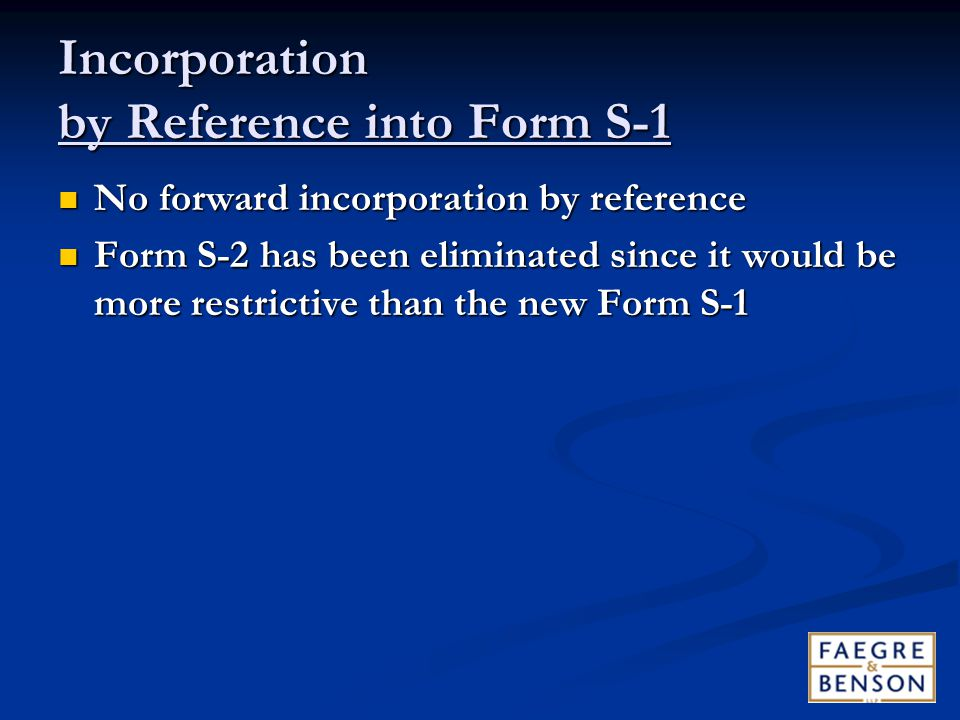 Incorporation by Reference into Form S-1 No forward incorporation by reference No forward incorporation by reference Form S-2 has been eliminated since it would be more restrictive than the new Form S-1 Form S-2 has been eliminated since it would be more restrictive than the new Form S-1