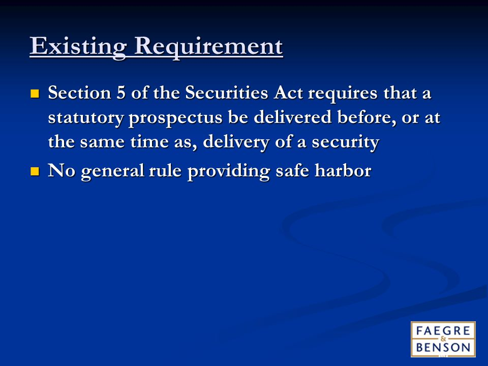 Existing Requirement Section 5 of the Securities Act requires that a statutory prospectus be delivered before, or at the same time as, delivery of a security Section 5 of the Securities Act requires that a statutory prospectus be delivered before, or at the same time as, delivery of a security No general rule providing safe harbor No general rule providing safe harbor
