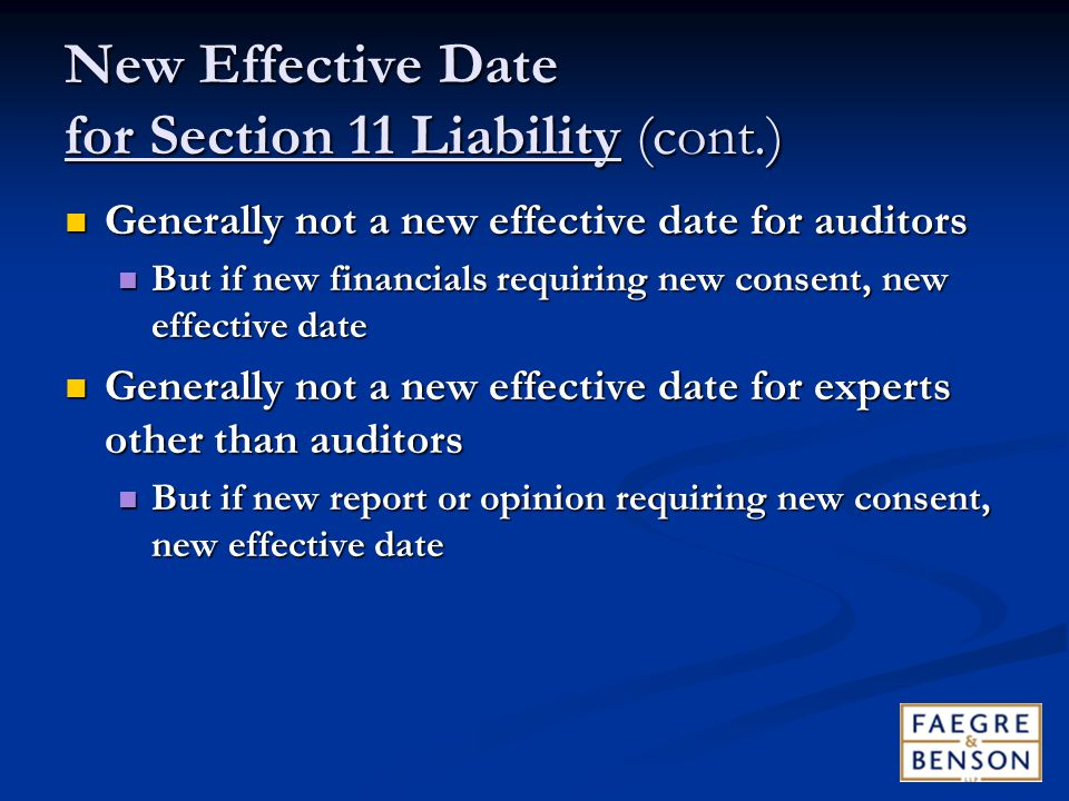 New Effective Date for Section 11 Liability (cont.) Generally not a new effective date for auditors Generally not a new effective date for auditors But if new financials requiring new consent, new effective date But if new financials requiring new consent, new effective date Generally not a new effective date for experts other than auditors Generally not a new effective date for experts other than auditors But if new report or opinion requiring new consent, new effective date But if new report or opinion requiring new consent, new effective date