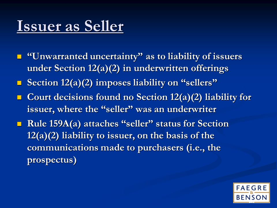 Issuer as Seller Unwarranted uncertainty as to liability of issuers under Section 12(a)(2) in underwritten offerings Unwarranted uncertainty as to liability of issuers under Section 12(a)(2) in underwritten offerings Section 12(a)(2) imposes liability on sellers Section 12(a)(2) imposes liability on sellers Court decisions found no Section 12(a)(2) liability for issuer, where the seller was an underwriter Court decisions found no Section 12(a)(2) liability for issuer, where the seller was an underwriter Rule 159A(a) attaches seller status for Section 12(a)(2) liability to issuer, on the basis of the communications made to purchasers (i.e., the prospectus) Rule 159A(a) attaches seller status for Section 12(a)(2) liability to issuer, on the basis of the communications made to purchasers (i.e., the prospectus)