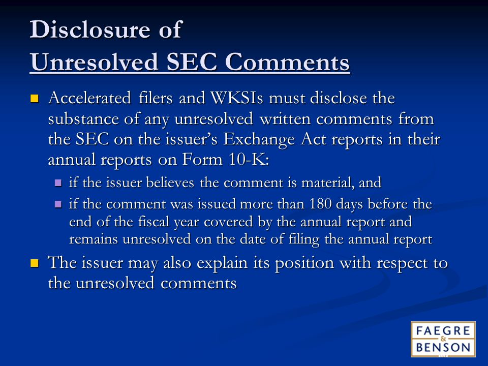Disclosure of Unresolved SEC Comments Accelerated filers and WKSIs must disclose the substance of any unresolved written comments from the SEC on the issuer's Exchange Act reports in their annual reports on Form 10-K: Accelerated filers and WKSIs must disclose the substance of any unresolved written comments from the SEC on the issuer's Exchange Act reports in their annual reports on Form 10-K: if the issuer believes the comment is material, and if the issuer believes the comment is material, and if the comment was issued more than 180 days before the end of the fiscal year covered by the annual report and remains unresolved on the date of filing the annual report if the comment was issued more than 180 days before the end of the fiscal year covered by the annual report and remains unresolved on the date of filing the annual report The issuer may also explain its position with respect to the unresolved comments The issuer may also explain its position with respect to the unresolved comments