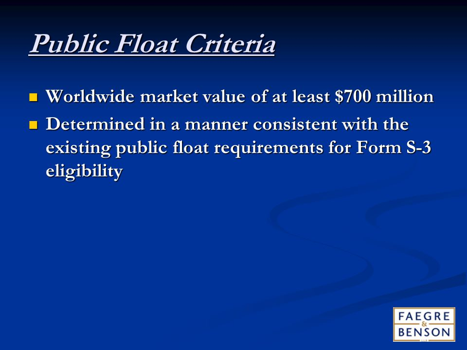 Public Float Criteria Worldwide market value of at least $700 million Worldwide market value of at least $700 million Determined in a manner consistent with the existing public float requirements for Form S ‑ 3 eligibility Determined in a manner consistent with the existing public float requirements for Form S ‑ 3 eligibility
