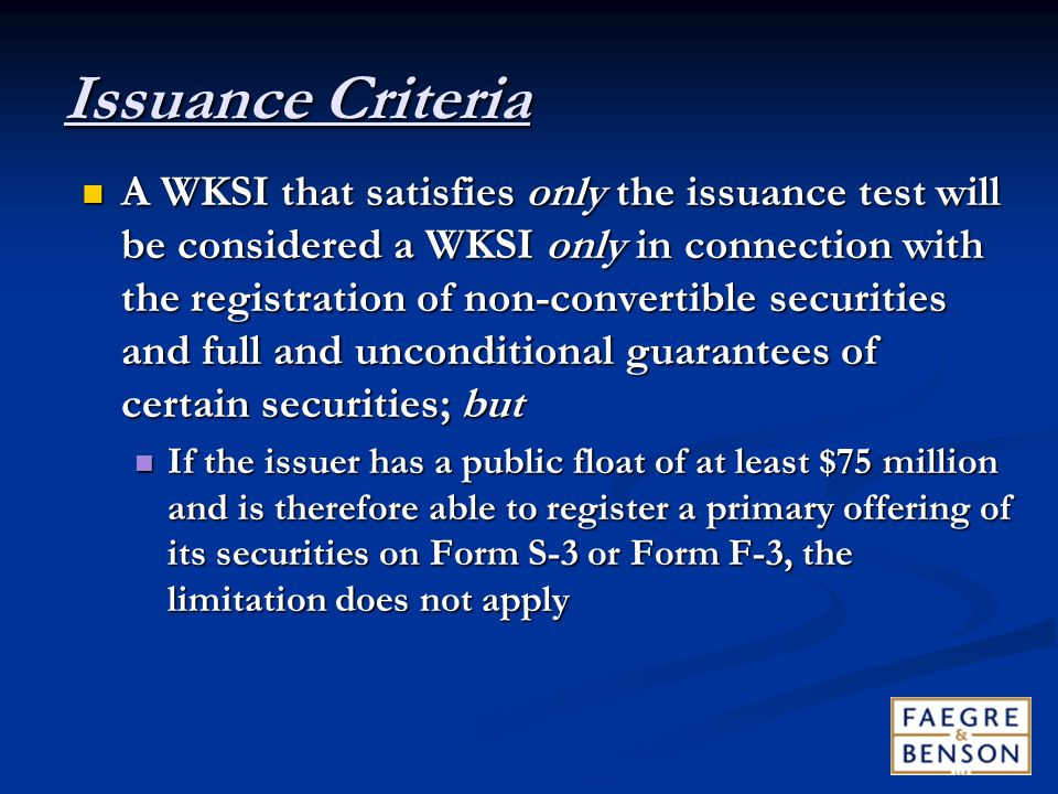 Issuance Criteria A WKSI that satisfies only the issuance test will be considered a WKSI only in connection with the registration of non ‑ convertible securities and full and unconditional guarantees of certain securities; but A WKSI that satisfies only the issuance test will be considered a WKSI only in connection with the registration of non ‑ convertible securities and full and unconditional guarantees of certain securities; but If the issuer has a public float of at least $75 million and is therefore able to register a primary offering of its securities on Form S ‑ 3 or Form F ‑ 3, the limitation does not apply If the issuer has a public float of at least $75 million and is therefore able to register a primary offering of its securities on Form S ‑ 3 or Form F ‑ 3, the limitation does not apply