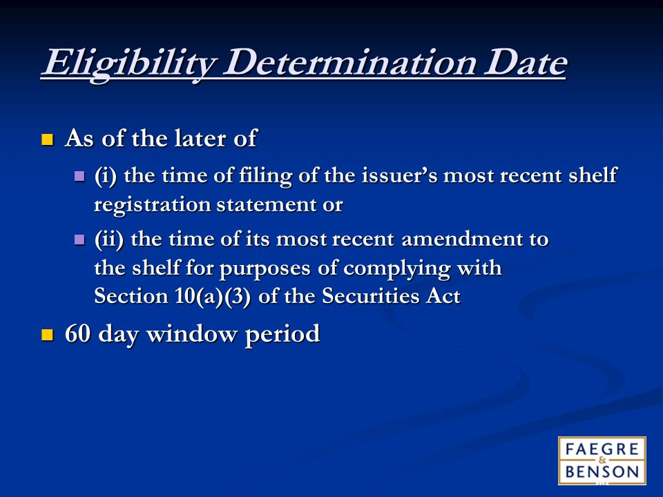Eligibility Determination Date As of the later of As of the later of (i) the time of filing of the issuer's most recent shelf registration statement or (i) the time of filing of the issuer's most recent shelf registration statement or (ii) the time of its most recent amendment to the shelf for purposes of complying with Section 10(a)(3) of the Securities Act (ii) the time of its most recent amendment to the shelf for purposes of complying with Section 10(a)(3) of the Securities Act 60 day window period 60 day window period