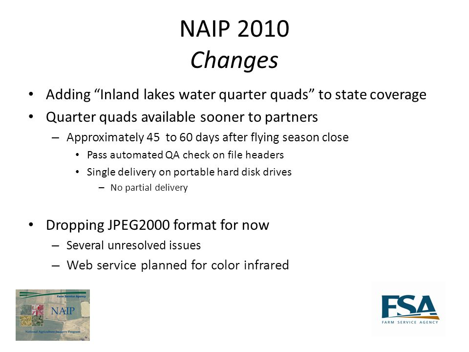 NAIP 2010 Changes Adding Inland lakes water quarter quads to state coverage Quarter quads available sooner to partners – Approximately 45 to 60 days after flying season close Pass automated QA check on file headers Single delivery on portable hard disk drives – No partial delivery Dropping JPEG2000 format for now – Several unresolved issues – Web service planned for color infrared