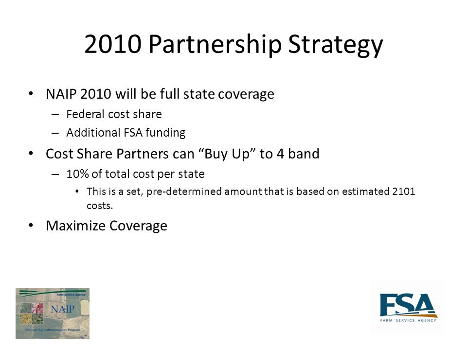 2010 Partnership Strategy NAIP 2010 will be full state coverage – Federal cost share – Additional FSA funding Cost Share Partners can Buy Up to 4 band – 10% of total cost per state This is a set, pre-determined amount that is based on estimated 2101 costs.