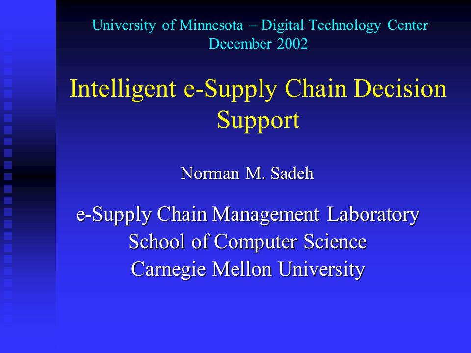 Copyright ©2002 Norman Sadeh Outline Supply Chain Management: New Context Supply Chain Management: New Context Agent-Based Collaborative Decision Support Agent-Based Collaborative Decision Support  Mascot Available-To-Promise/Capacity-To-Promise Functionality Available-To-Promise/Capacity-To-Promise Functionality Empirical Results Empirical Results Dynamic Supply Chain Management Practices Dynamic Supply Chain Management Practices  Early Results  TAC'03: A Supply Chain Trading Competition Summary and Concluding Remarks Summary and Concluding Remarks
