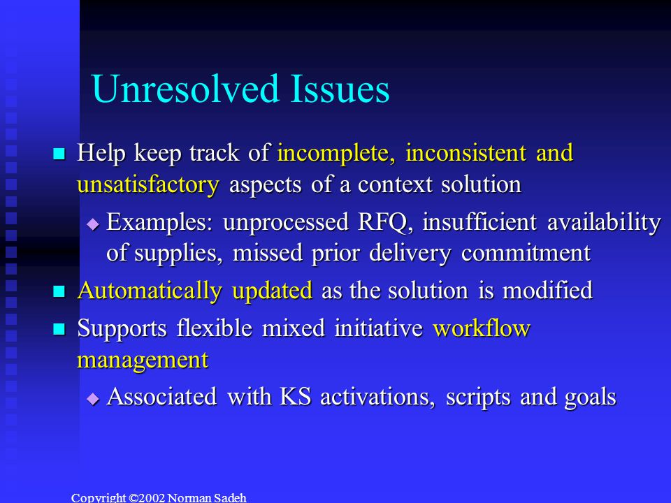 Copyright ©2002 Norman Sadeh Unresolved Issues Help keep track of incomplete, inconsistent and unsatisfactory aspects of a context solution Help keep track of incomplete, inconsistent and unsatisfactory aspects of a context solution  Examples: unprocessed RFQ, insufficient availability of supplies, missed prior delivery commitment Automatically updated as the solution is modified Automatically updated as the solution is modified Supports flexible mixed initiative workflow management Supports flexible mixed initiative workflow management  Associated with KS activations, scripts and goals