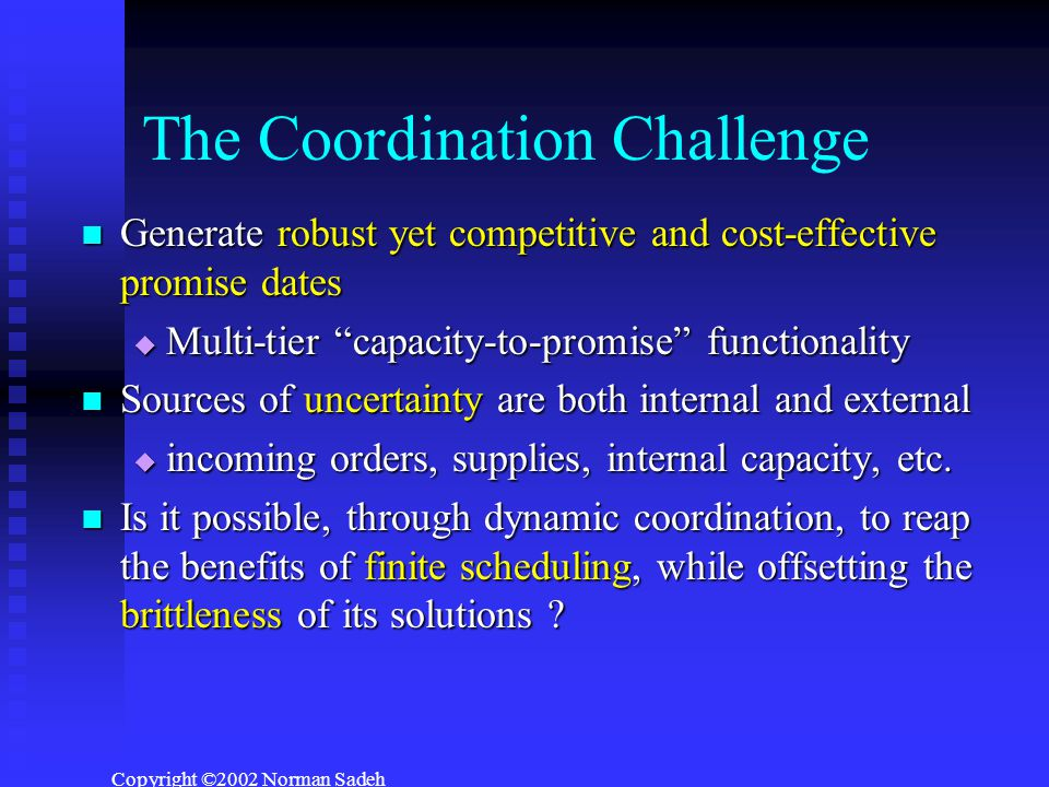 Copyright ©2002 Norman Sadeh The Coordination Challenge Generate robust yet competitive and cost-effective promise dates Generate robust yet competitive and cost-effective promise dates  Multi-tier capacity-to-promise functionality Sources of uncertainty are both internal and external Sources of uncertainty are both internal and external  incoming orders, supplies, internal capacity, etc.