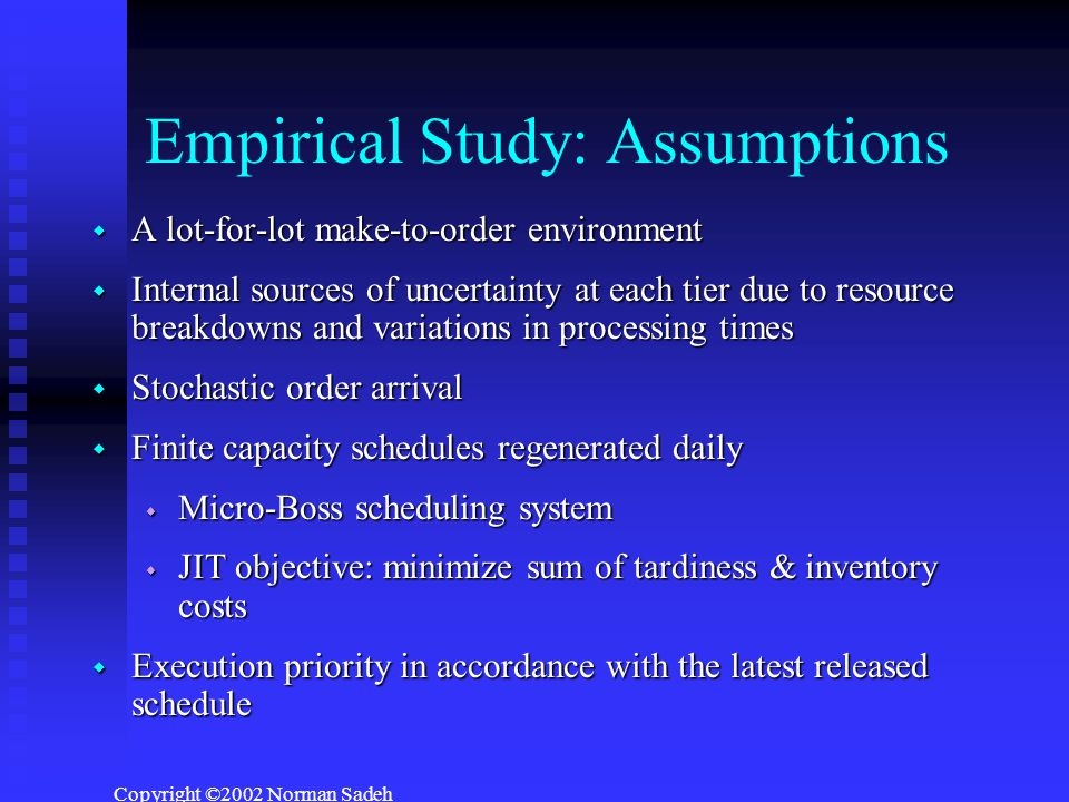 Copyright ©2002 Norman Sadeh Empirical Study: Assumptions  A lot-for-lot make-to-order environment  Internal sources of uncertainty at each tier due to resource breakdowns and variations in processing times  Stochastic order arrival  Finite capacity schedules regenerated daily  Micro-Boss scheduling system  JIT objective: minimize sum of tardiness & inventory costs  Execution priority in accordance with the latest released schedule