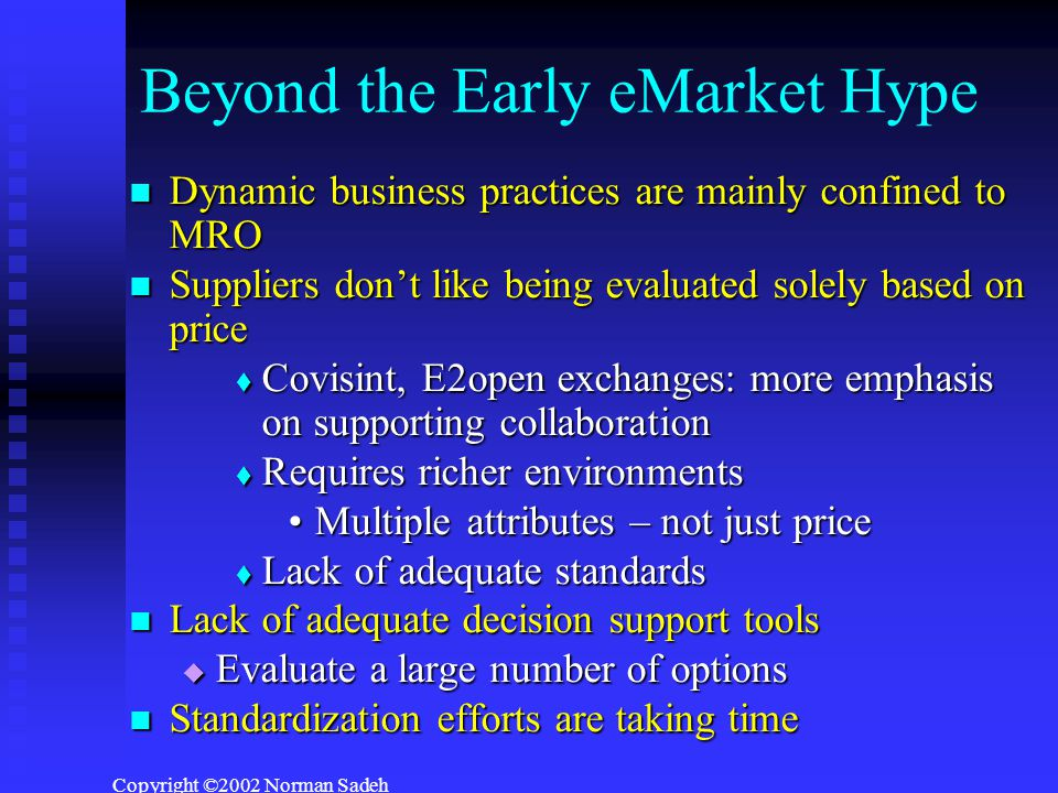 Copyright ©2002 Norman Sadeh Beyond the Early eMarket Hype Dynamic business practices are mainly confined to MRO Dynamic business practices are mainly confined to MRO Suppliers don't like being evaluated solely based on price Suppliers don't like being evaluated solely based on price  Covisint, E2open exchanges: more emphasis on supporting collaboration  Requires richer environments Multiple attributes – not just priceMultiple attributes – not just price  Lack of adequate standards Lack of adequate decision support tools Lack of adequate decision support tools  Evaluate a large number of options Standardization efforts are taking time Standardization efforts are taking time