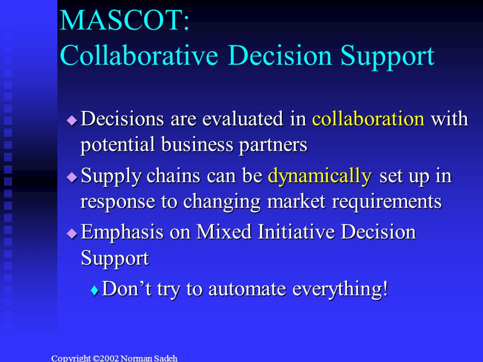Copyright ©2002 Norman Sadeh MASCOT: Collaborative Decision Support  Decisions are evaluated in collaboration with potential business partners  Supply chains can be dynamically set up in response to changing market requirements  Emphasis on Mixed Initiative Decision Support  Don't try to automate everything!