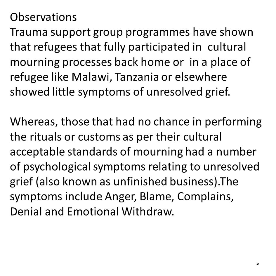 Observations Trauma support group programmes have shown that refugees that fully participated in cultural mourning processes back home or in a place of refugee like Malawi, Tanzania or elsewhere showed little symptoms of unresolved grief.