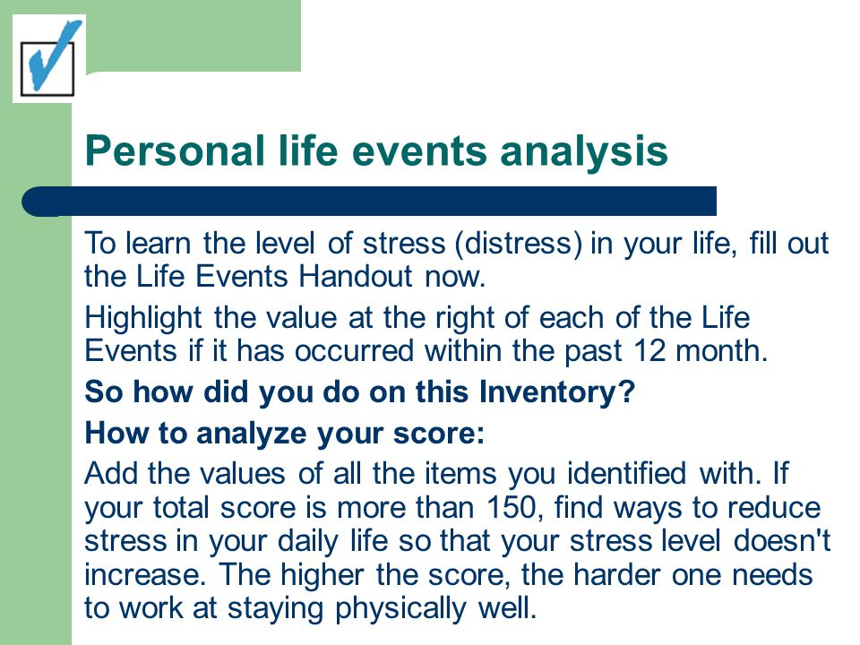 Personal life events analysis To learn the level of stress (distress) in your life, fill out the Life Events Handout now. Highlight the value at the r