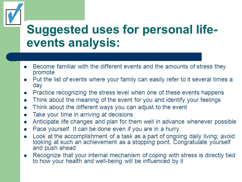 Suggested uses for personal life- events analysis: Become familiar with the different events and the amounts of stress they promote Put the list of ev