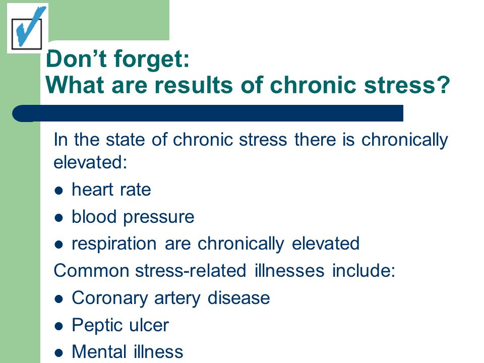 Don't forget: What are results of chronic stress? In the state of chronic stress there is chronically elevated: heart rate blood pressure respiration