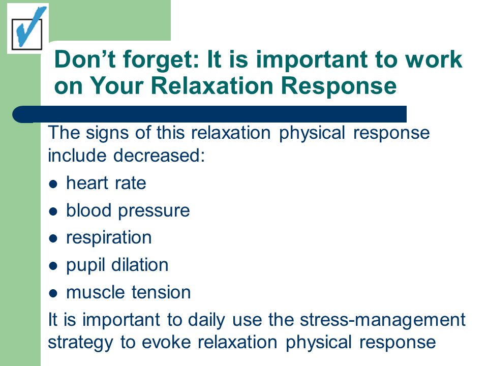 Don't forget: It is important to work on Your Relaxation Response The signs of this relaxation physical response include decreased: heart rate blood pressure respiration pupil dilation muscle tension It is important to daily use the stress-management strategy to evoke relaxation physical response