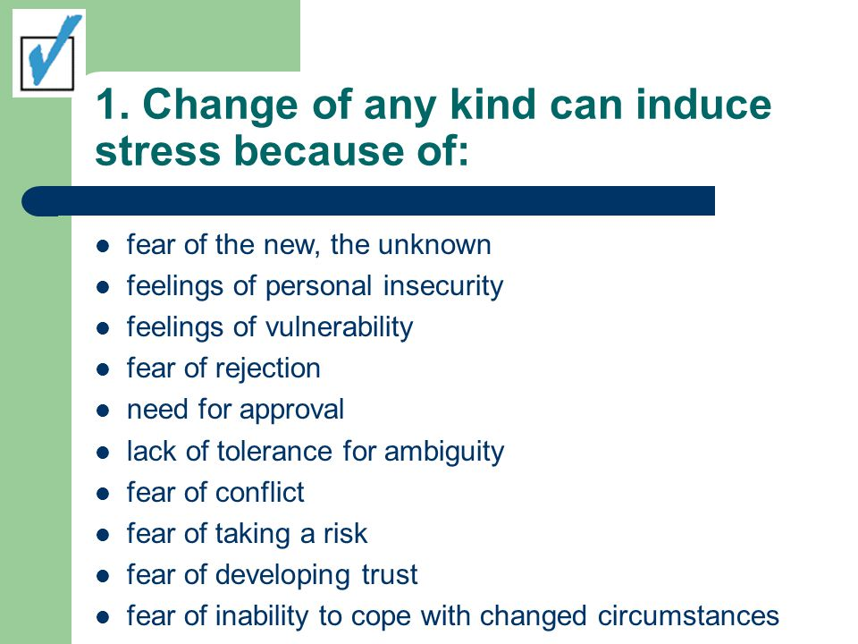 1. Change of any kind can induce stress because of: fear of the new, the unknown feelings of personal insecurity feelings of vulnerability fear of rej