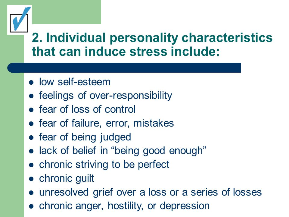 2. Individual personality characteristics that can induce stress include: low self-esteem feelings of over-responsibility fear of loss of control fear