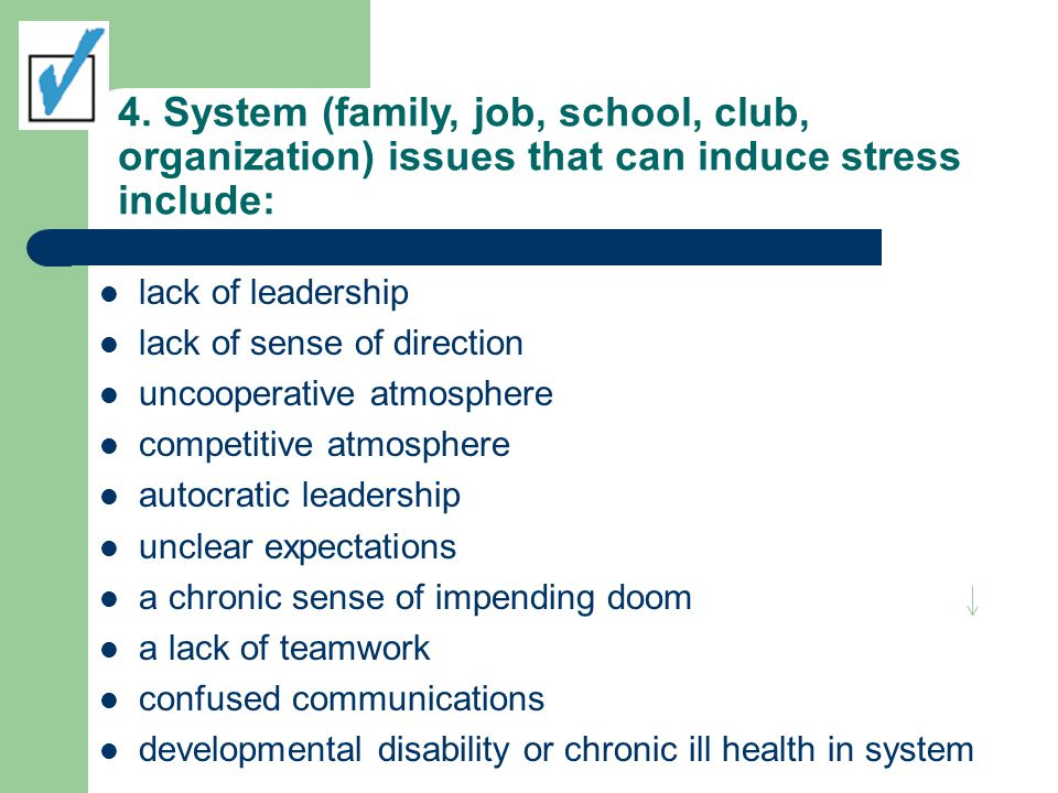 4. System (family, job, school, club, organization) issues that can induce stress include: lack of leadership lack of sense of direction uncooperative