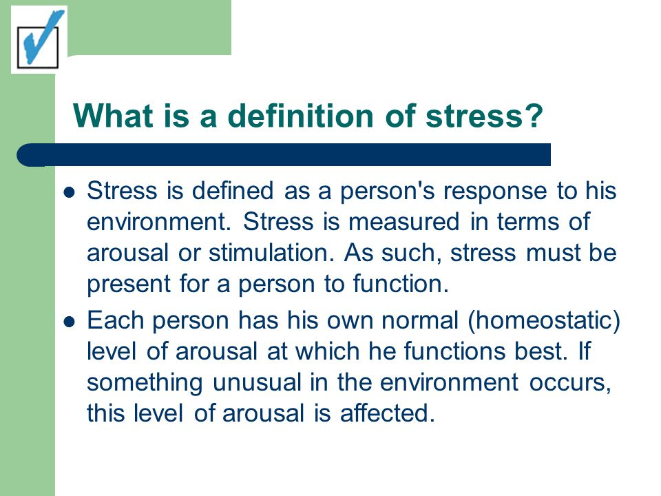 What is a definition of stress? Stress is defined as a person's response to his environment. Stress is measured in terms of arousal or stimulation. As