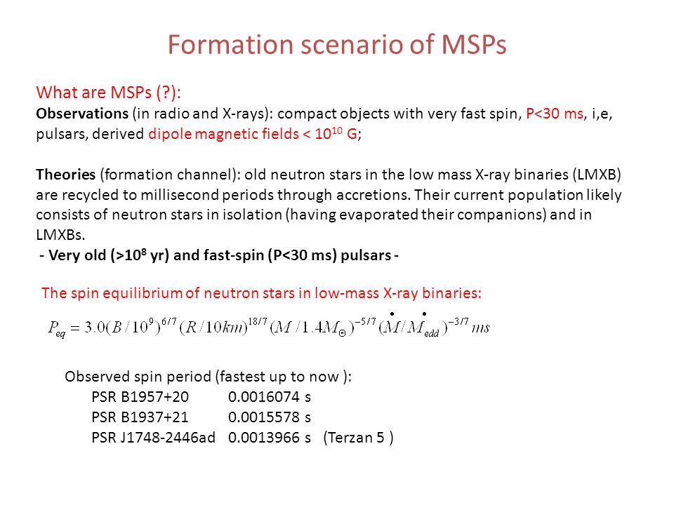 Formation scenario of MSPs The spin equilibrium of neutron stars in low-mass X-ray binaries: What are MSPs ( ): Observations (in radio and X-rays): compact objects with very fast spin, P<30 ms, i,e, pulsars, derived dipole magnetic fields < 10 10 G; Theories (formation channel): old neutron stars in the low mass X-ray binaries (LMXB) are recycled to millisecond periods through accretions.