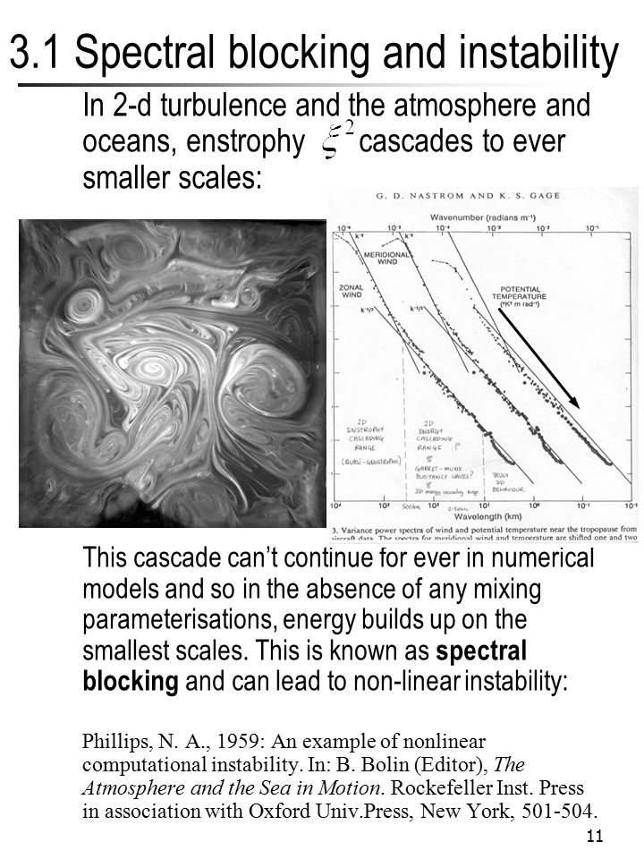 11 3.1 Spectral blocking and instability In 2-d turbulence and the atmosphere and oceans, enstrophy cascades to ever smaller scales: This cascade can'