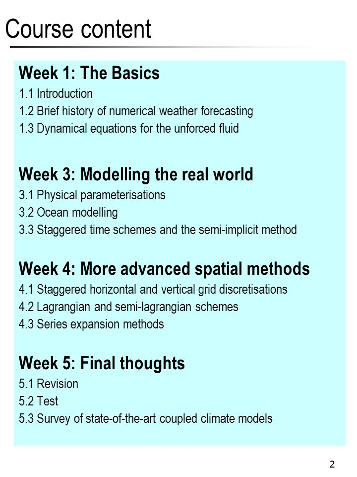 2 Course content Week 1: The Basics 1.1 Introduction 1.2 Brief history of numerical weather forecasting 1.3 Dynamical equations for the unforced fluid