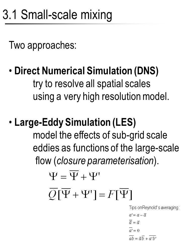 6 3.1 Small-scale mixing Two approaches: Direct Numerical Simulation (DNS) try to resolve all spatial scales using a very high resolution model. Large