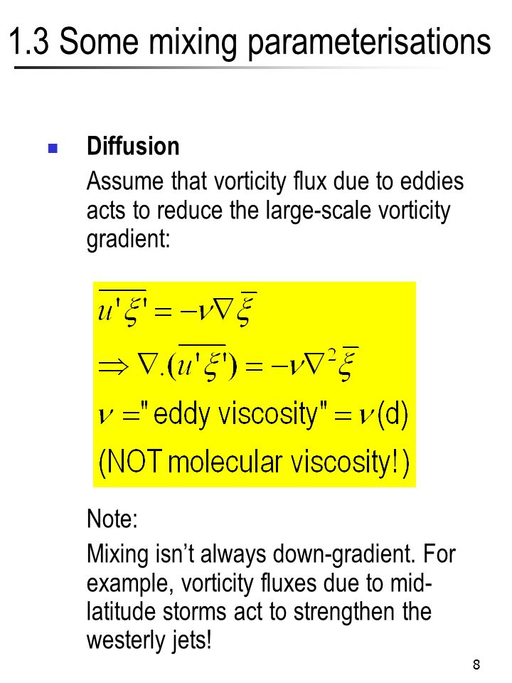 8 1.3 Some mixing parameterisations Diffusion Assume that vorticity flux due to eddies acts to reduce the large-scale vorticity gradient: Note: Mixing