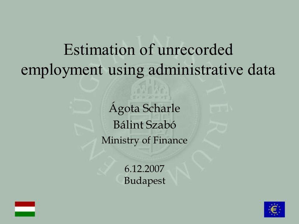 Estimation of unrecorded employment using administrative data Ágota Scharle Bálint Szabó Ministry of Finance 6.12.2007 Budapest