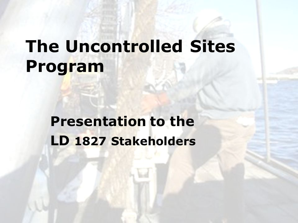 6/24/20101 The Uncontrolled Sites Program Presentation to the LD 1827 Stakeholders