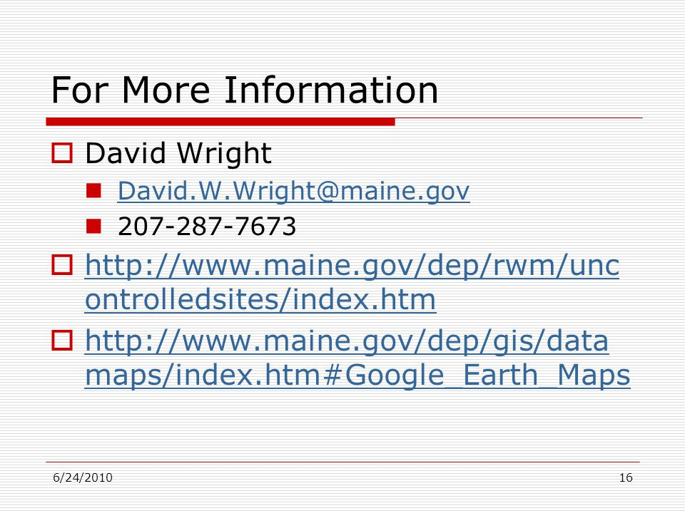 6/24/201016 For More Information  David Wright David.W.Wright@maine.gov 207-287-7673  http://www.maine.gov/dep/rwm/unc ontrolledsites/index.htm http://www.maine.gov/dep/rwm/unc ontrolledsites/index.htm  http://www.maine.gov/dep/gis/data maps/index.htm#Google_Earth_Maps http://www.maine.gov/dep/gis/data maps/index.htm#Google_Earth_Maps