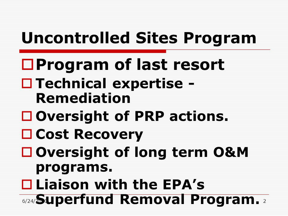 6/24/20102 Uncontrolled Sites Program  Program of last resort  Technical expertise - Remediation  Oversight of PRP actions.