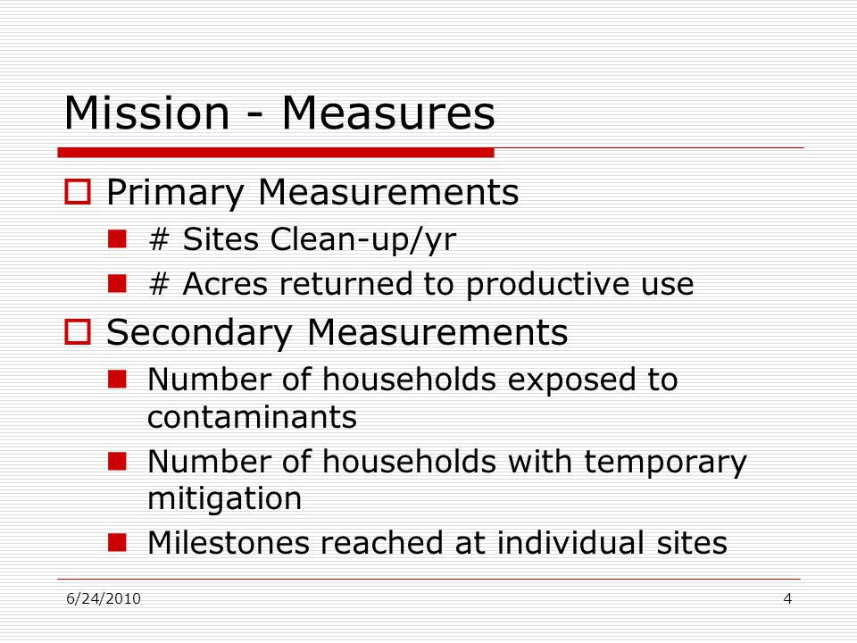6/24/20104 Mission - Measures  Primary Measurements # Sites Clean-up/yr # Acres returned to productive use  Secondary Measurements Number of households exposed to contaminants Number of households with temporary mitigation Milestones reached at individual sites