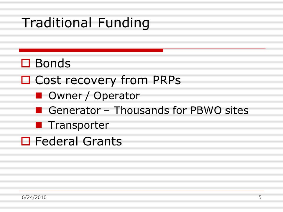 6/24/20105 Traditional Funding  Bonds  Cost recovery from PRPs Owner / Operator Generator – Thousands for PBWO sites Transporter  Federal Grants