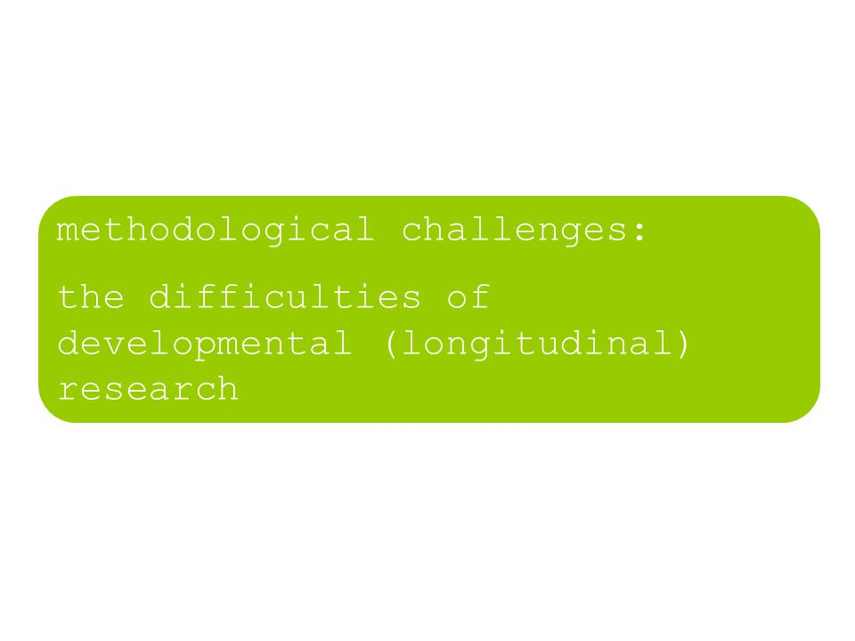 methodological challenges: the difficulties of developmental (longitudinal) research