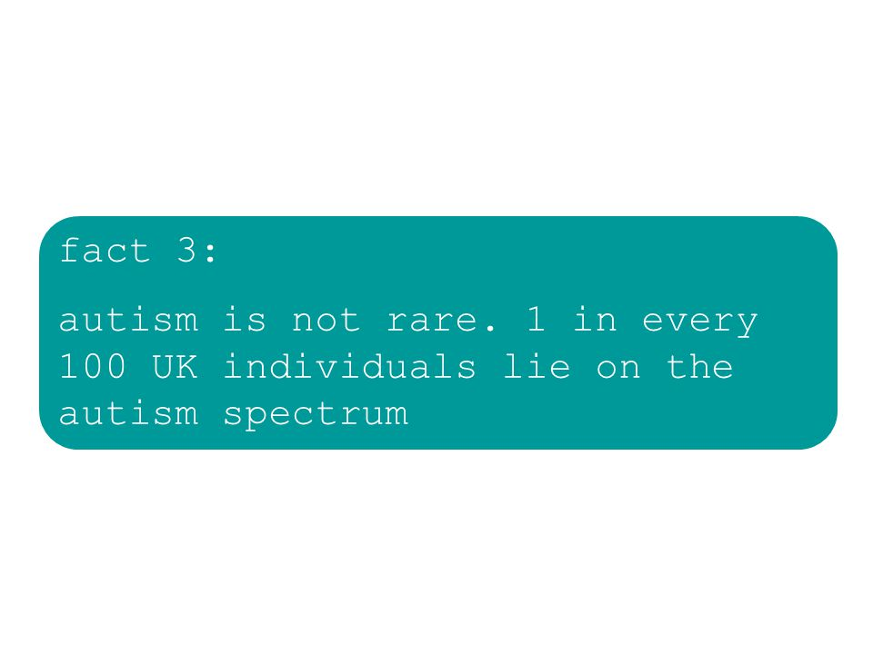 fact 3: autism is not rare. 1 in every 100 UK individuals lie on the autism spectrum