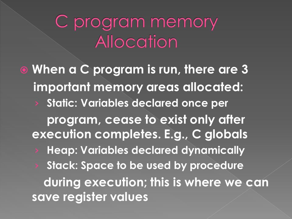  When a C program is run, there are 3 important memory areas allocated: › Static: Variables declared once per program, cease to exist only after execution completes.