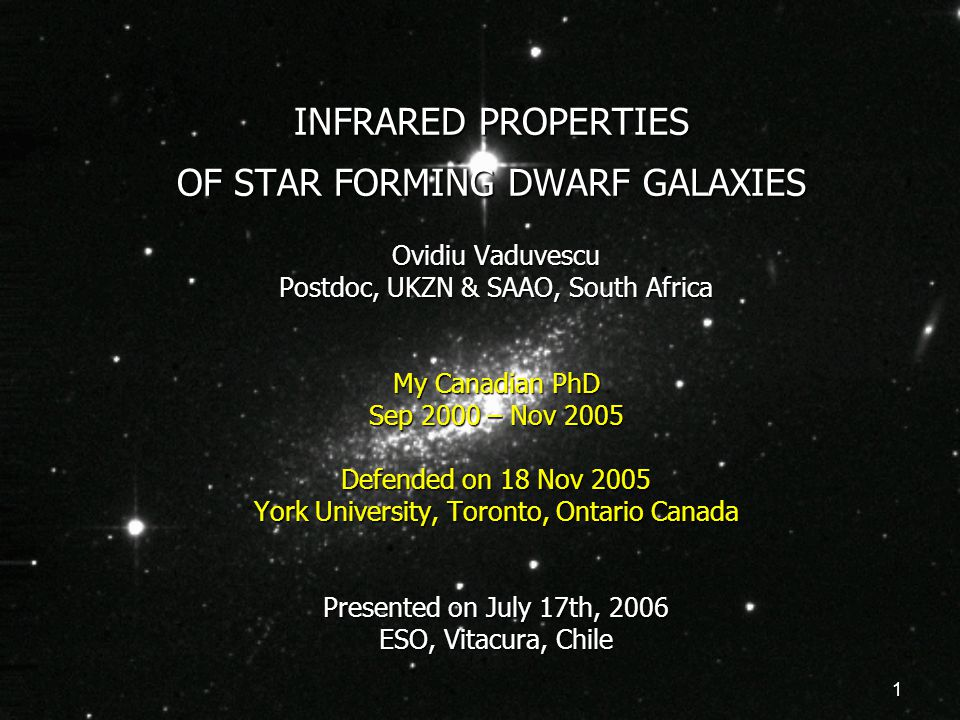 1 INFRARED PROPERTIES OF STAR FORMING DWARF GALAXIES Ovidiu Vaduvescu Postdoc, UKZN & SAAO, South Africa My Canadian PhD Sep 2000 – Nov 2005 Defended on 18 Nov 2005 York University, Toronto, Ontario Canada Presented on July 17th, 2006 ESO, Vitacura, Chile