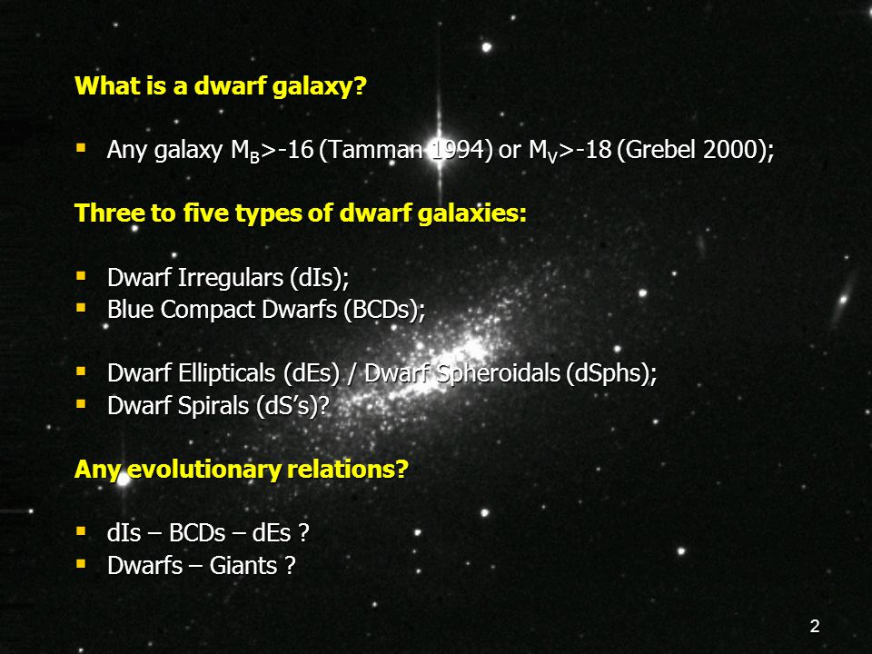 2 What is a dwarf galaxy?  Any galaxy M B >-16 (Tamman 1994) or M V >-18 (Grebel 2000); Three to five types of dwarf galaxies:  Dwarf Irregulars (dI