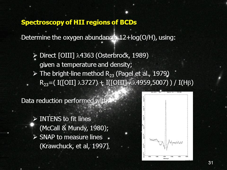31 Spectroscopy of HII regions of BCDs Determine the oxygen abundance, 12+log(O/H), using:  Direct [OIII] 4363 (Osterbrock, 1989) given a temperature