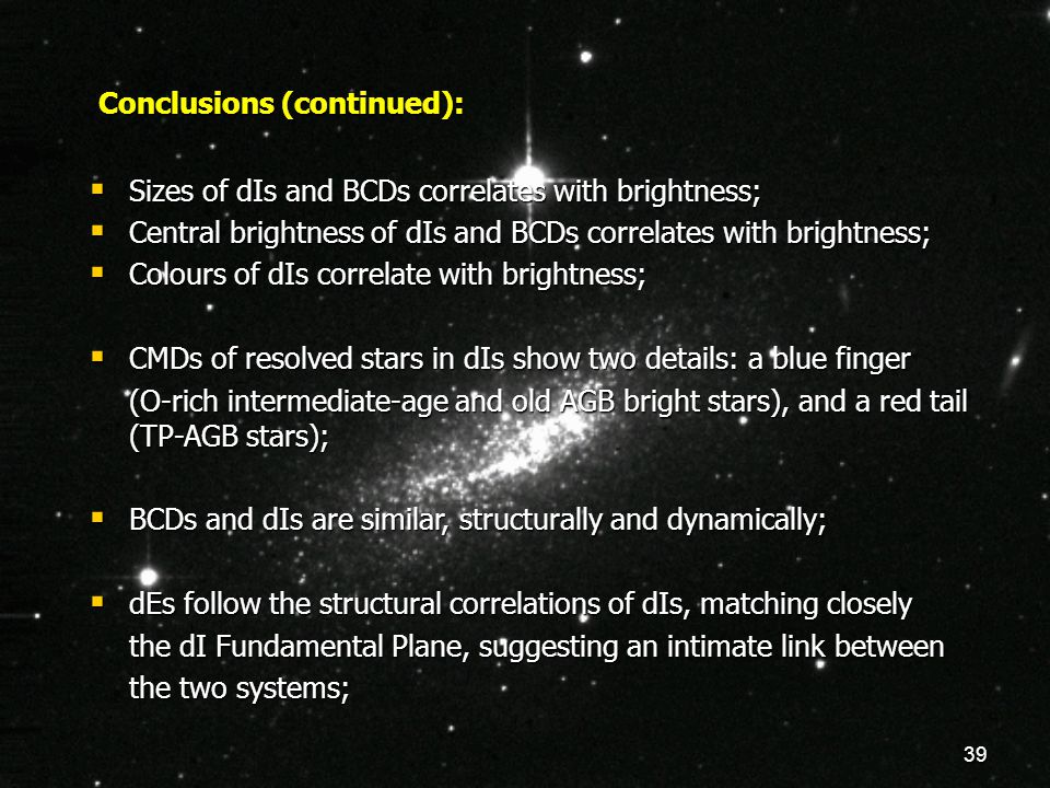 39 Conclusions (continued):  Sizes of dIs and BCDs correlates with brightness;  Central brightness of dIs and BCDs correlates with brightness;  Colours of dIs correlate with brightness;  CMDs of resolved stars in dIs show two details: a blue finger (O-rich intermediate-age and old AGB bright stars), and a red tail (TP-AGB stars);  BCDs and dIs are similar, structurally and dynamically;  dEs follow the structural correlations of dIs, matching closely the dI Fundamental Plane, suggesting an intimate link between the two systems;