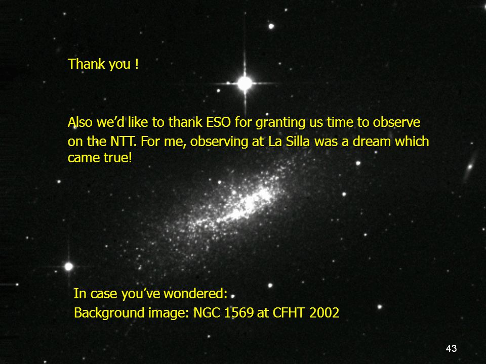 43 Thank you ! Also we'd like to thank ESO for granting us time to observe on the NTT. For me, observing at La Silla was a dream which came true! In c