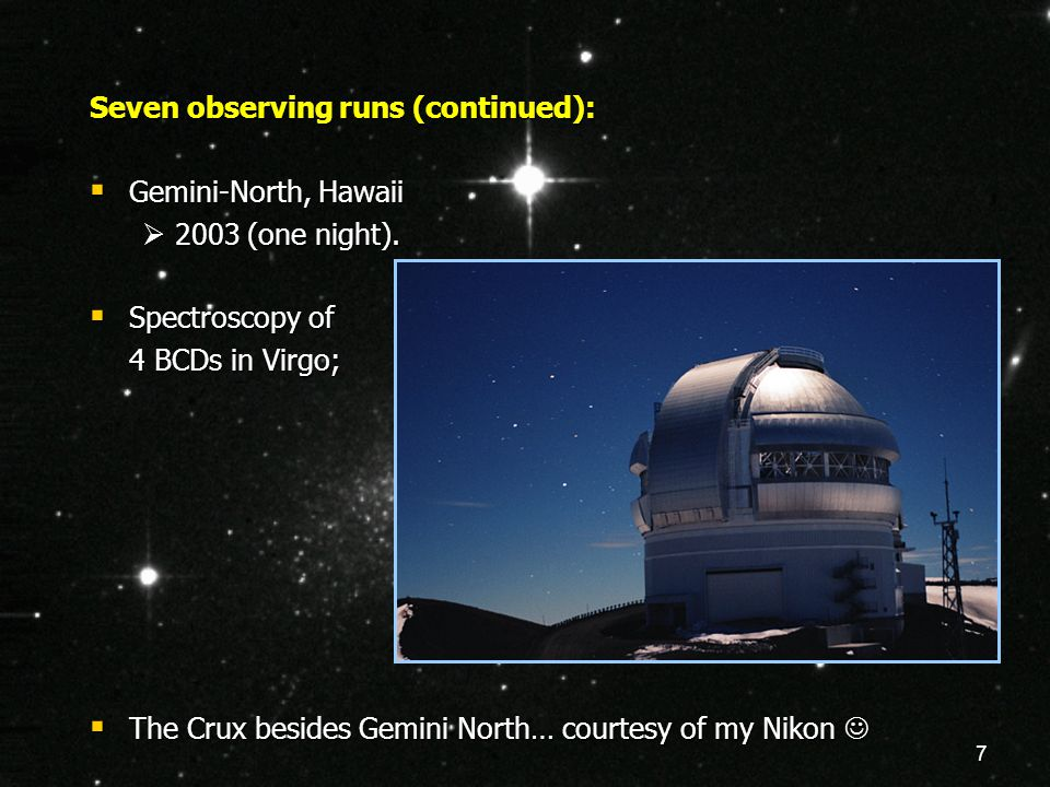 7 Seven observing runs (continued):  Gemini-North, Hawaii  2003 (one night).  Spectroscopy of 4 BCDs in Virgo;  The Crux besides Gemini North… cou